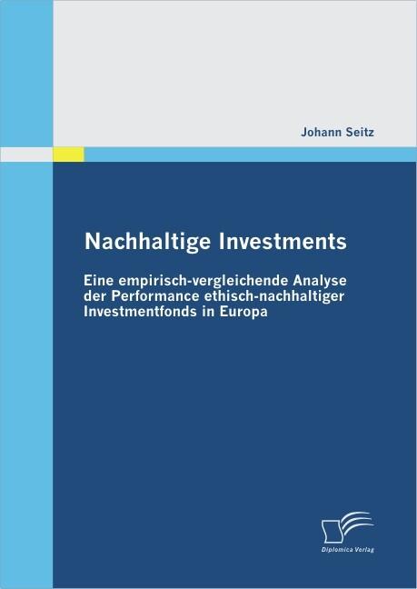 Nachhaltige Investments: Eine empirisch-vergleichende Analyse der Performance ethisch-nachhaltiger Investmentfonds in Europa als Buch
