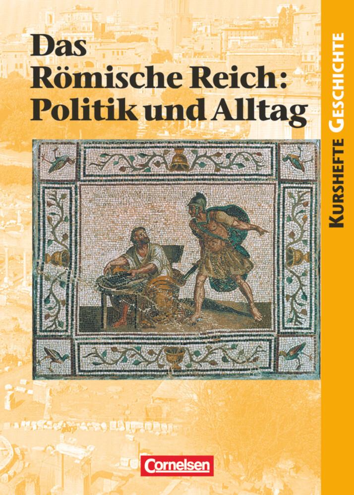 Kurshefte Geschichte. Das Alte Rom. Das Römische Reich: Politik und Alltag als Buch