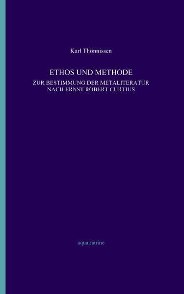 Ethos und Methode. Zur Bestimmung der Metaliteratur nach Ernst Robert Curtius als Buch