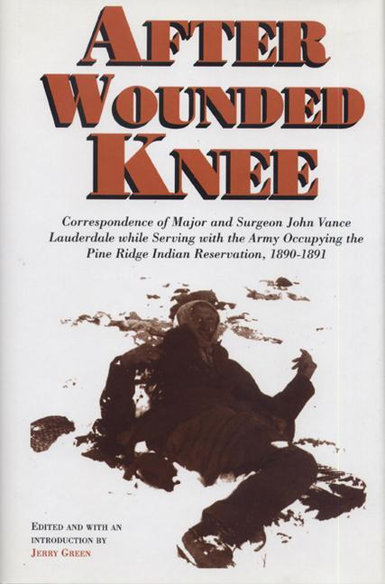 After Wounded Knee: Correspondence of Major and Surgeon John Vance Lauderdale While Serving with the Army Occupying the Pine Ridge Indian als Buch