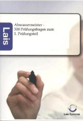 Abwassermeister - 300 Prüfungsfragen zum 1. Prüfungsteil als Buch