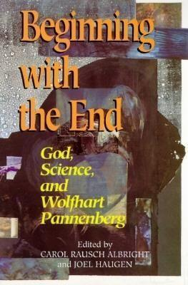Beginning with the End: God, Science, and Wolfhart Pannenberg als Taschenbuch