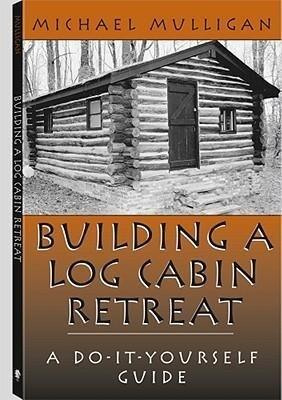 Building a Log Cabin Retreat: A Do-It-Yourself Guide als Taschenbuch