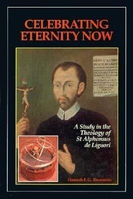 Celebrating Eternity Now: A Study of the Theology of Saint Alphonsus Liguori, 1696-1787 als Buch