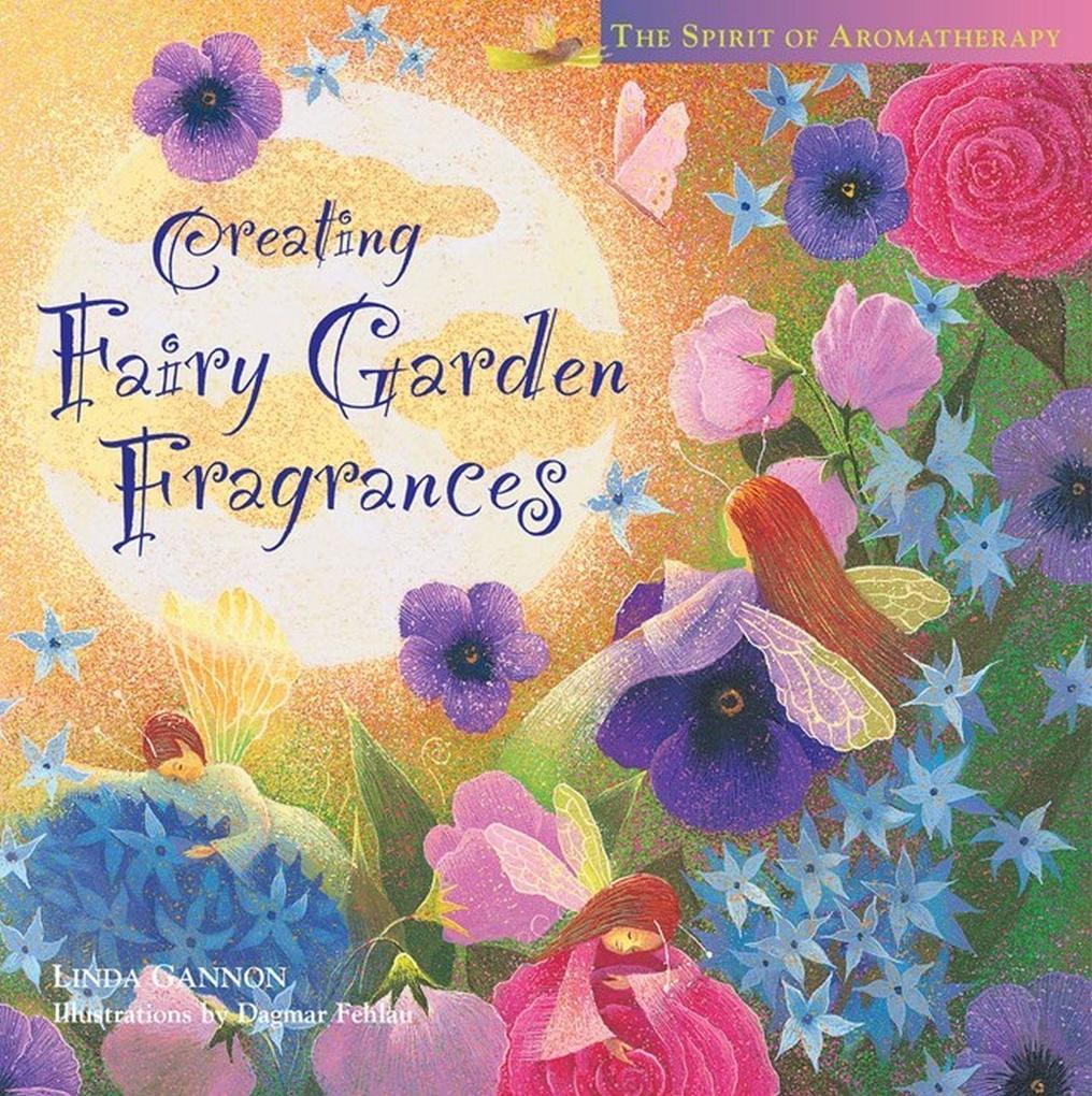 Creating Fairy Garden Fragrances: The Spirit of Aromatherapy als Buch