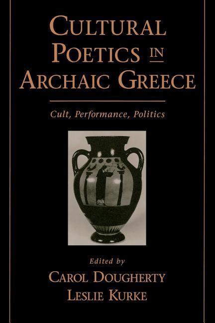 Cultural Poetics in Archaic Greece: Cult, Performance, Politics als Buch