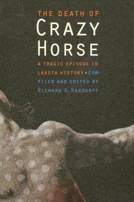 The Death of Crazy Horse: A Tragic Episode in Lakota History als Buch