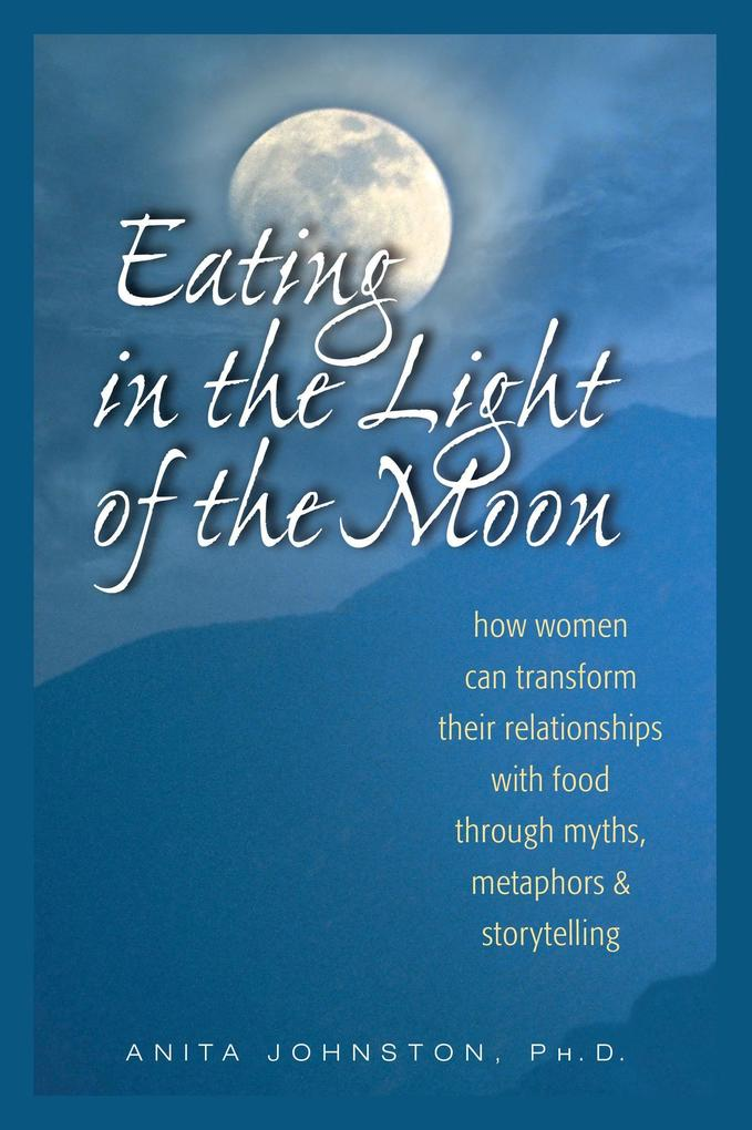 Eating in the Light of the Moon: How Women Can Transform Their Relationship with Food Through Myths, Metaphors, and Storytelling als Taschenbuch