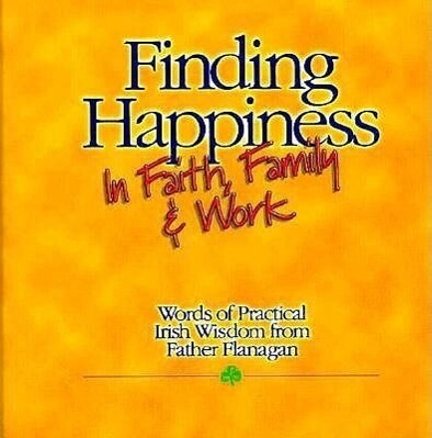 Finding Happiness in Faith, Family and Work: Words of Practical Irish Wisdom from Father Flanagan als Buch