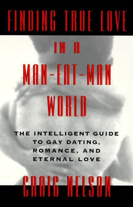 Finding True Love in a Man-Eat-Man World: The Intelligent Guide to Gay Dating, Sex. Romance, and Eternal Love als Taschenbuch