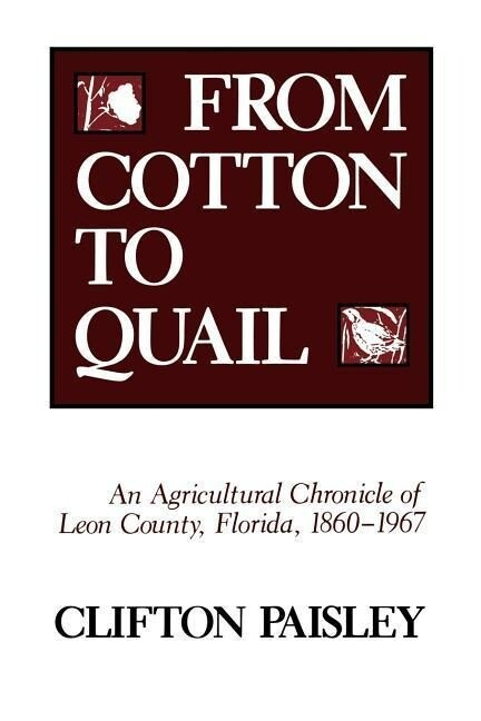 From Cotton to Quail: An Agricultural Chronicle of Leon County, Florida, 1860-1967 als Taschenbuch