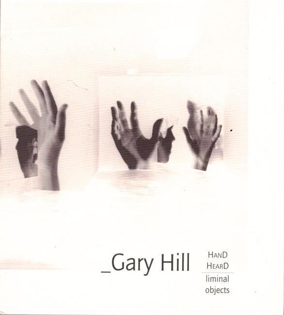 Gary Hill: Hand Heard/Liminal Objects als Taschenbuch