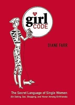 The Girl Code: The Secret Language of Single Women (on Dating, Sex, Shopping, and Honor Among Girlfriends) als Buch