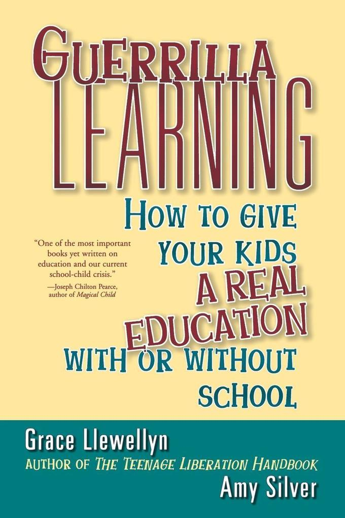 Guerrilla Learning: How to Give Your Kids a Real Education with or Without School als Taschenbuch