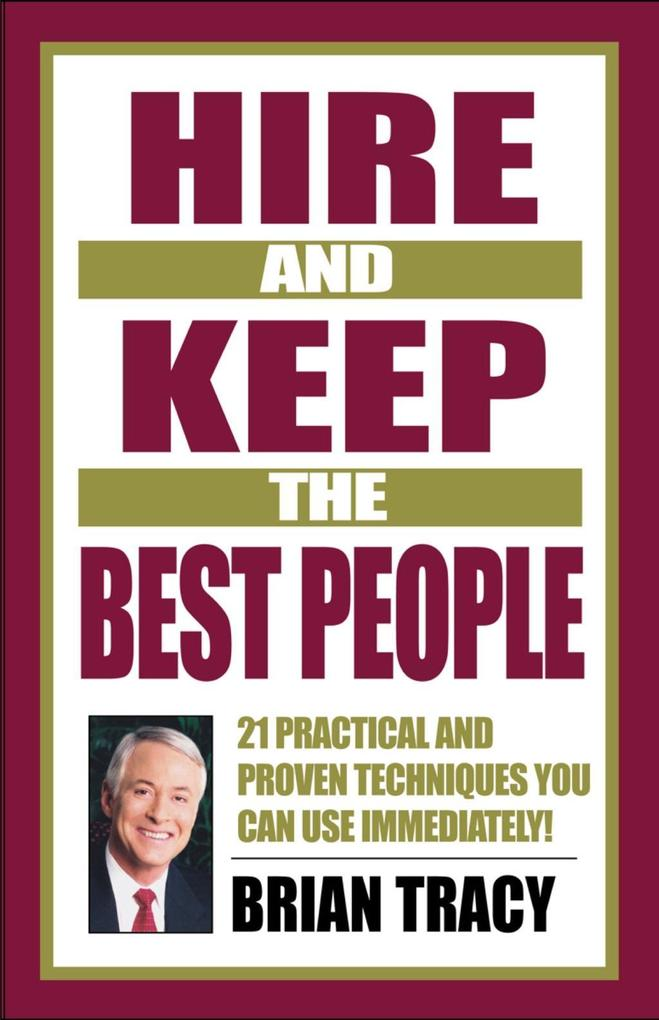 Hire and Keep the Best People: 21 Practical & Proven Techniques You Can Use Immediately! als Buch