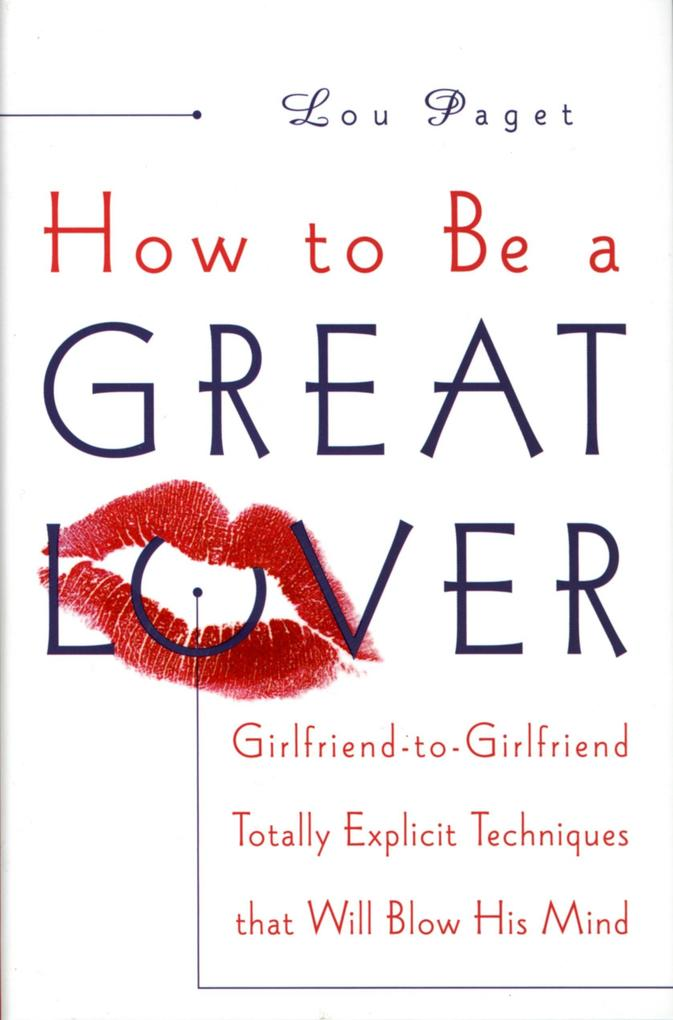 How to Be a Great Lover: Girlfriend-To-Girlfriend Totally Explicit Techniques That Will Blow His Mind als Buch