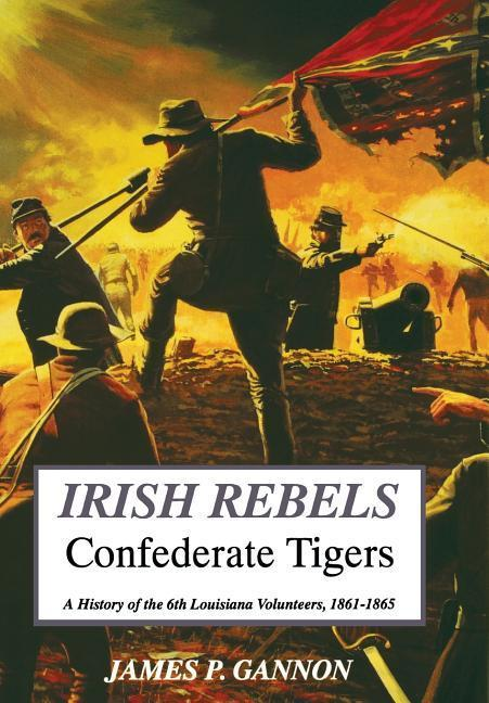 Irish Rebels, Confederate Tigers: A History of the 6th Louisiana Volunteers als Buch