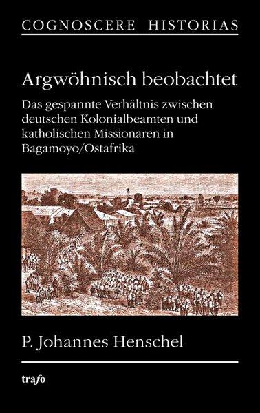 Argwöhnisch beobachtet. Das gespannte Verhältnis zwischen deutschen Kolonialbeamten und katholischen Missionaren in Bagamoyo/Ostafrika als Buch