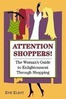 Attention Shoppers!: The Woman's Guide to Enlightenment Through Shopping