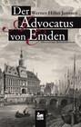 Der Advocatus von Emden: Historischer Kriminalroman