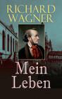 Richard Wagner: Mein Leben (Vollständige Autobiografie)