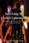 Surviving My Carnal Upbringing: An Inspirational Novel of Family, Life, and Eternal Being