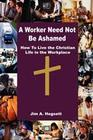 A Worker Need Not Be Ashamed: How to Live the Christian Life in the Workplace