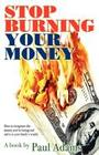 Stop Burning Your Money: How to Recapture the Money You're Losing and Add It to Your Family's Wealth
