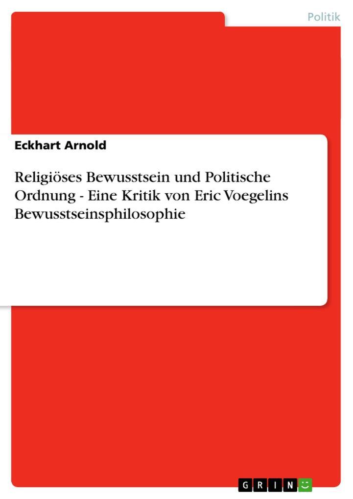 Religiöses Bewusstsein und Politische Ordnung - Eine Kritik von Eric Voegelins Bewusstseinsphilosophie als Buch