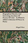 Biographical Sketches And Interesting Anecdotes Of Persons Of Color - To Which Is Added A Selection Of Pieces In Poetry