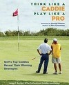 Think Like a Caddie, Play Like a Pro: Golf's Top Caddies Reveal Their Winning Strategies