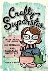 Crafty Superstar: Make Crafts on the Side, Earn Extra Cash, and Basically Have It All