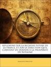 Réflexions Sur La Richesse Future De La France, Et Sur La Direction Qu'il Convient De Donner À La Prospérité Du Royaume