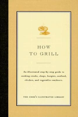 How to Grill: An Illustrated Step-By-Step Guide to Cooking Steaks, Chops, Burgers, Seafood, Chicken and Vegetables Outdoors als Buch