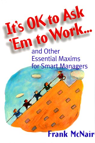 It's Ok to Ask 'em to Work: And Other Essential Maxums for Smart Managers als Buch