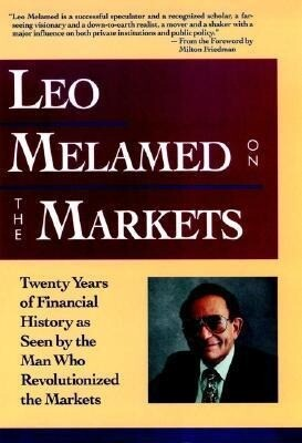 Leo Melamed on the Markets: Twenty Years of Financial History as Seen by the Man Who Revolutionized the Markets als Buch