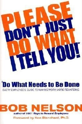 Please Don't Just Do What I Tell You! Do What Needs to Be Done: Every Employee's Guide to Making Work More Rewarding als Buch
