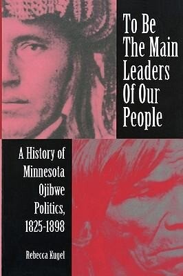 To Be the Main Leaders of Our People: A History of Minnesota Ojibwe Politics, 1825-1898 als Taschenbuch