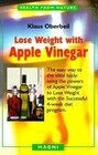 Lose Weight with Apple Vinegar: Get the Ideal Body the Easy Way: Using Powers of Apple Vinegar to Lose Weight with the Successful Four-Week Diet Progr