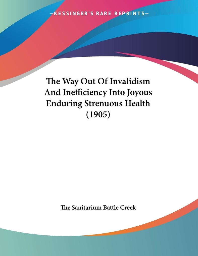 The Way Out Of Invalidism And Inefficiency Into Joyous Enduring Strenuous Health (1905) als Buch (kartoniert)