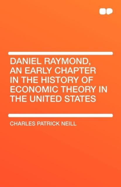 Daniel Raymond, an Early Chapter in the History of Economic Theory in the United States als Taschenbuch von Charles Patrick Neill