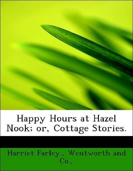 Happy Hours at Hazel Nook; or, Cottage Stories. als Taschenbuch von Harriet Farley., Wentworth and Co.