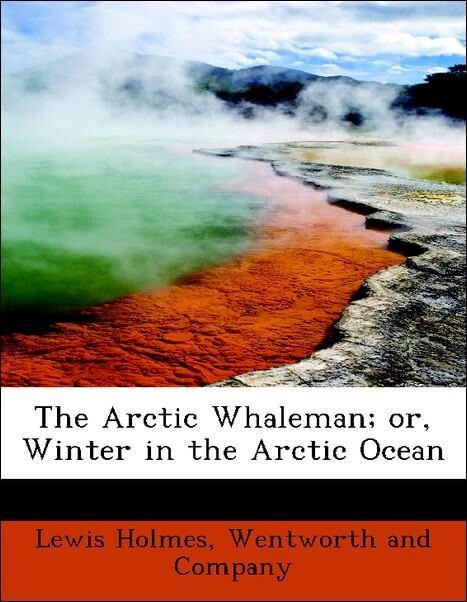 The Arctic Whaleman; or, Winter in the Arctic Ocean als Taschenbuch von Lewis Holmes, Wentworth and Company