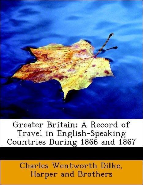 Greater Britain; A Record of Travel in English-Speaking Countries During 1866 and 1867 als Taschenbuch von Charles Wentw