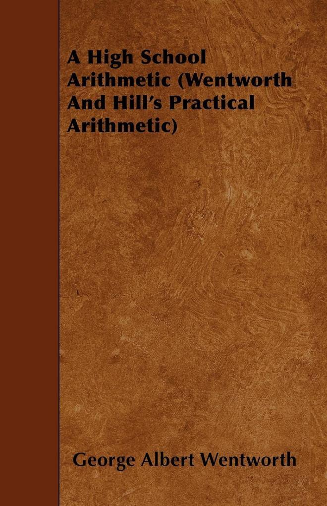 A High School Arithmetic (Wentworth And Hill's Practical Arithmetic) als Taschenbuch von George Albert Wentworth