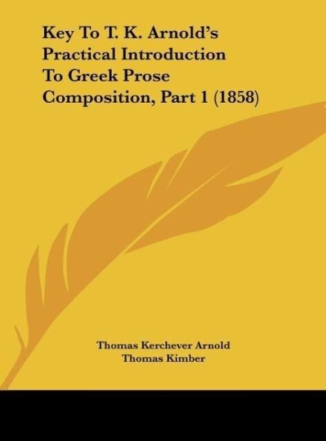 Key To T. K. Arnold´s Practical Introduction To Greek Prose Composition, Part 1 (1858) als Buch von Thomas Kerchever Arnold, Thomas Kimber - Kessinger Publishing, LLC