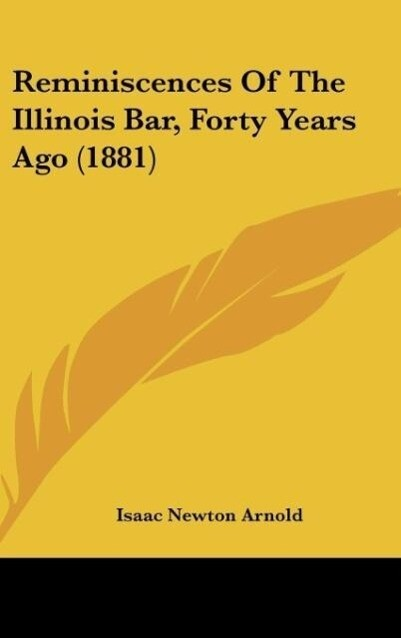 Reminiscences Of The Illinois Bar, Forty Years Ago (1881) als Buch von Isaac Newton Arnold - Kessinger Publishing, LLC