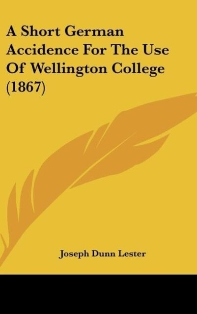 A Short German Accidence For The Use Of Wellington College (1867) als Buch von Joseph Dunn Lester - Kessinger Publishing, LLC