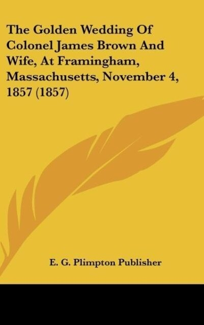 The Golden Wedding Of Colonel James Brown And Wife, At Framingham, Massachusetts, November 4, 1857 (1857) als Buch von E. G. Plimpton Publisher - Kessinger Publishing, LLC