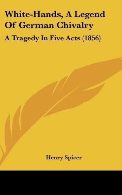 White-Hands, A Legend Of German Chivalry als Buch von Henry Spicer - Kessinger Publishing, LLC